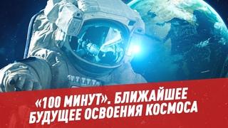 Человек в космосе. Ближайшее будущее освоения космоса - 100 минут