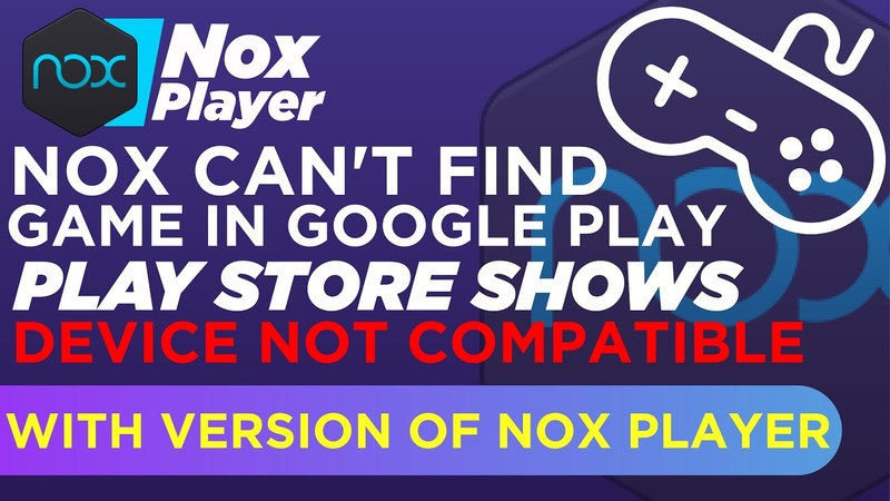 Nox Can't Find Game In Google Play Play store Shows Device Not Compatible With Version of Nox Player
