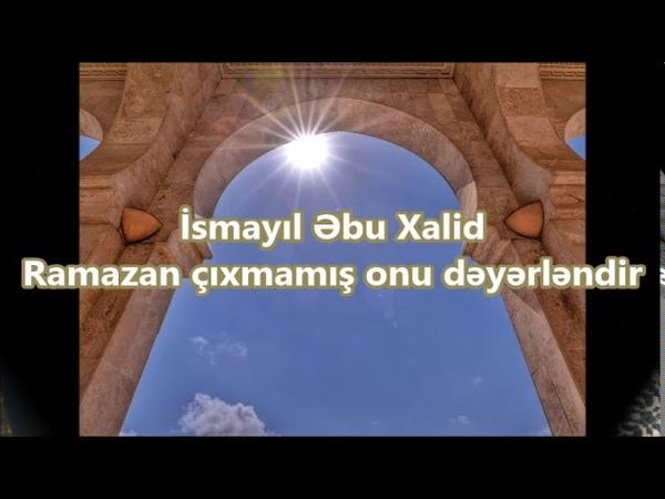 İsmayıl Əbu Xalid - Ramazan çıxmamış onu dəyərləndir