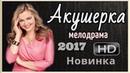 Фильм Акушерка 2017 мелодрама сериал Русские мелодрамы 2017 Новинки