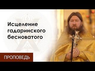Воскресная проповедь о.Бориса. Исцеление гадаринского бесноватого.