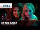 ▶️ Во имя любви - Мелодрама | Фильмы и сериалы - Русские мелодрамы