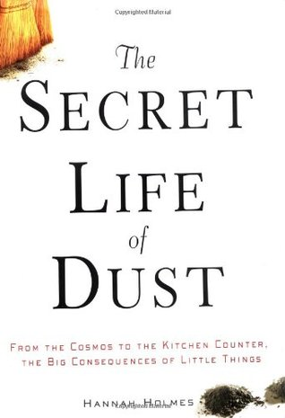 The Secret Life of Dust: From the Cosmos to the Kitchen Counter, the Big Consequences of Little Things - Hannah Holmes