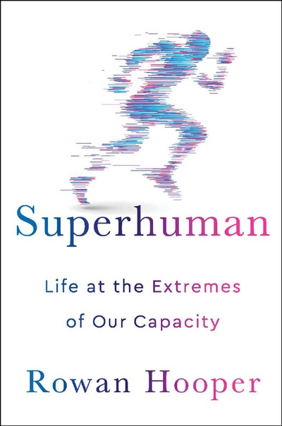 Superhuman Life at the Extremes of Our Capacity by Rowan Hooper