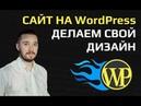 Как создать сайт на WordPress с нуля. Устанавливаем и настраиваем свой шаблон тему для WordPress.