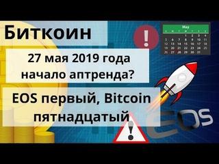 Биткоин. 27 мая 2019 года начало аптренда? EOS первый, Bitcoin пятнадцатый. Курс биткоина
