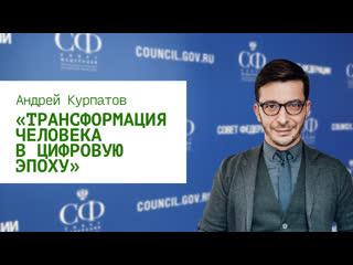 Трансформация человека в цифровую эпоху: Доклад Андрея Курпатова на 474 заседании Совета Федерации