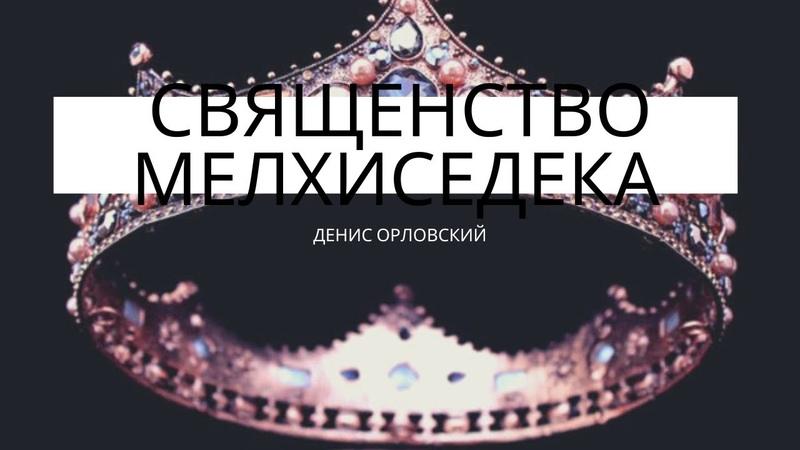 Денис Орловский - Священство Мелхиседека, сентябрь 2019