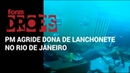 PM agride dona de lanchonete no Rio de Janeiro