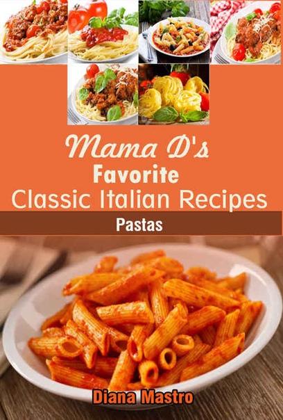 Diana Mastro - Mama D's Favorite Classic Italian Recipes- Pastas