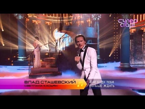 Суперстар Возвращение Влад Сташевский и Светлана Касьян Я не буду тебя больше ждать
