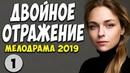 Двойное отражение 1 серия 2019 Русские Мелодрамы 2019 Новинки