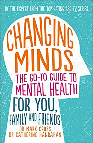 Changing Minds The Go-To Guide to Mental Health for You, Family and Friends