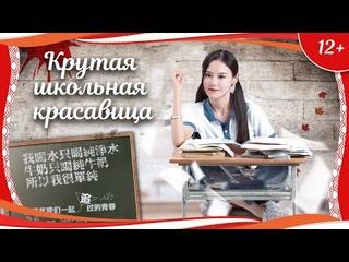 (12+) Крутая школьная красавица (2018) китайская драма с русским переводом