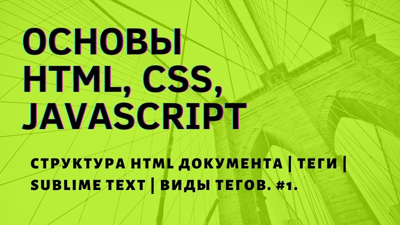ОСНОВЫ HTML CSS JAVASCRIPT Структура HTML документа Теги Sublime Text Виды тегов 1