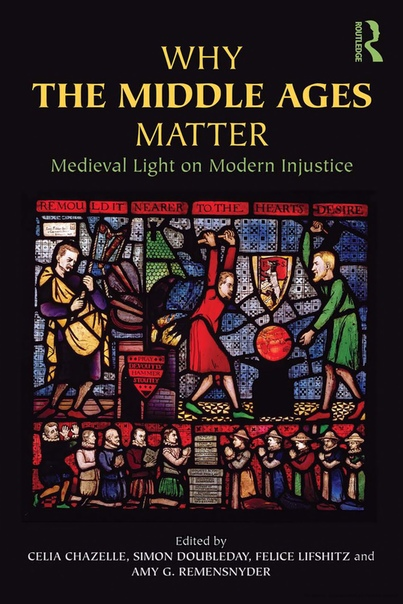 Why the Middle Ages Matter  Medieval Light on Modern Injustice (2012, Routledge)