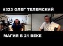 323 ОЛЕГ ТЕЛЕМСКИЙ/МАГИЯ В 21 ВЕКЕ