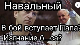 Навальный СРОЧНО!!  В БОЙ ВСТУПАЕТ ПАПА РИМ.СКИЙ!?