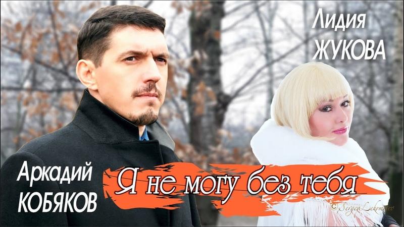 Аркадий КОБЯКОВ Лидия ЖУКОВА Я не могу без тебя